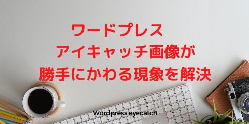 ワードプレス アイキャッチ画像が変わる現象を解決 いつのまにか設定変わるのは?